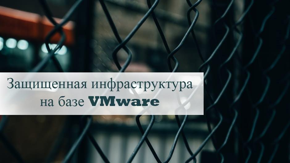 Построение аттестуемых и защищенных инфраструктур на базе решений VMware